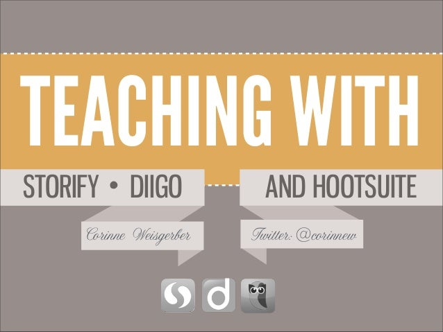 TEACHING WITH AND HOOTSUITE Corinne Weisgerber Twitter:@corinnew DIIGOSTORIFY •