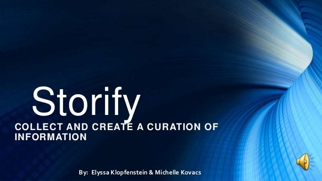 Storify COLLECT AND CREATE A CURATION OF INFORMATION  By: Elyssa Klopfenstein & Michelle Kovacs