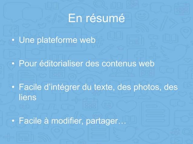 En résumé • Une plateforme web • Pour éditorialiser des contenus web • Facile d'intégrer du texte, des photos, des liens •...