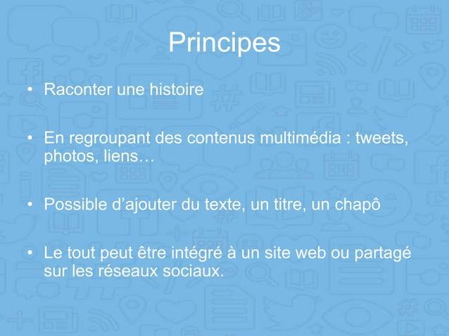 Principes • Raconter une histoire • En regroupant des contenus multimédia : tweets, photos, liens… • Possible d'ajouter du...