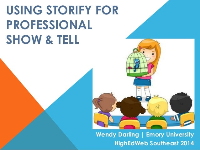 USING STORIFY FOR PROFESSIONAL SHOW & TELL Wendy Darling | Emory University HighEdWeb Southeast 2014
