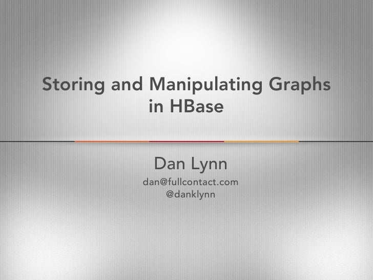 Storing and Manipulating Graphs            in HBase            Dan Lynn          dan@fullcontact.com              @danklynn