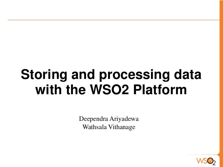 Storing and processing data  with the WSO2 Platform        Deependra Ariyadewa         Wathsala Vithanage