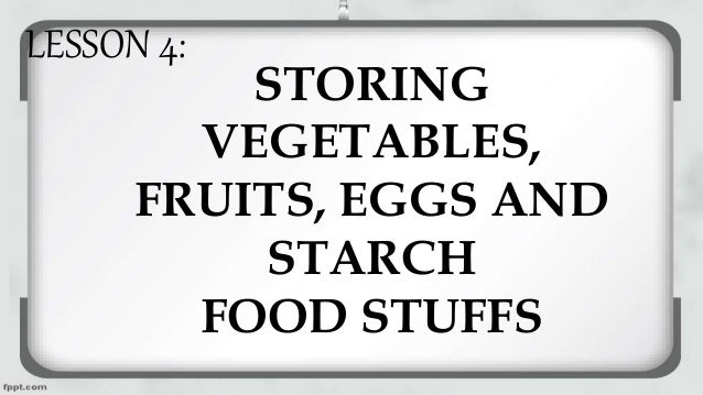 STORING VEGETABLES, FRUITS, EGGS AND STARCH FOOD STUFFS LESSON 4: