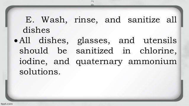 E. Wash, rinse, and sanitize all dishes  All dishes, glasses, and utensils should be sanitized in chlorine, iodine, and q...