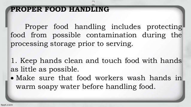PROPER FOOD HANDLING Proper food handling includes protecting food from possible contamination during the processing stora...