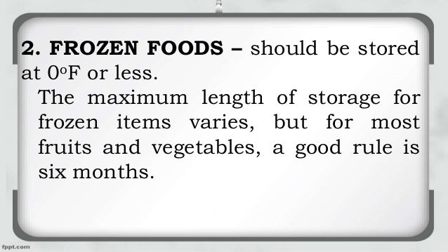 2. FROZEN FOODS – should be stored at 0oF or less. The maximum length of storage for frozen items varies, but for most fru...