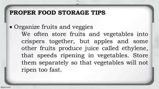 PROPER FOOD STORAGE TIPS  Organize fruits and veggies We often store fruits and vegetables into crispers together, but ap...
