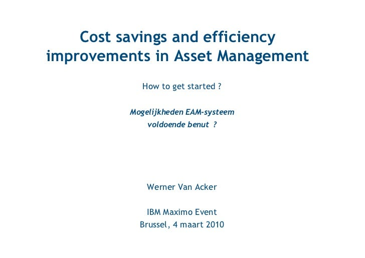 Cost savings and efficiencyimprovements in Asset Management             How to get started ?          Mogelijkheden EAM-sy...