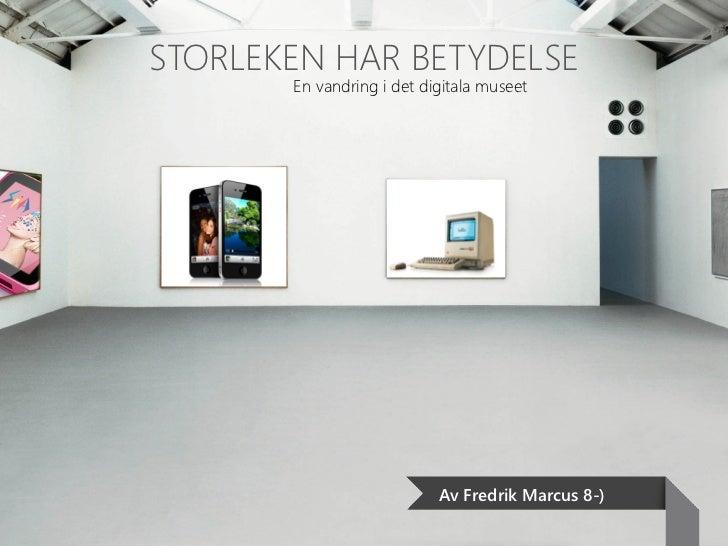 STORLEKEN HAR BETYDELSE       En vandring i det digitala museet                           Av Fredrik Marcus 8-)