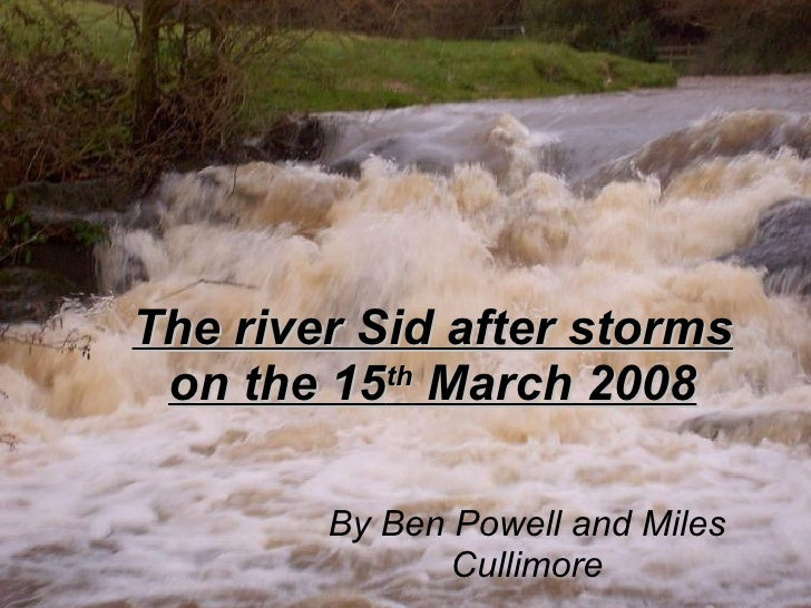 The river Sid after storms on the 15 th  March 2008 By Ben Powell and Miles Cullimore
