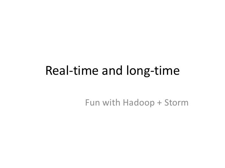Real-time and long-time      Fun with Hadoop + Storm