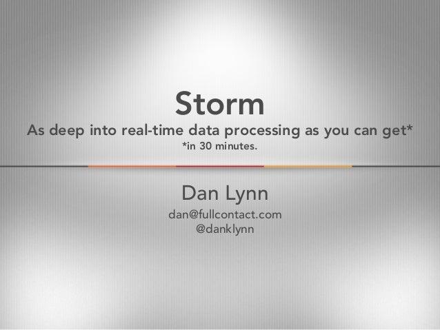 StormDan Lynndan@fullcontact.com@danklynnAs deep into real-time data processing as you can get**in 30 minutes.