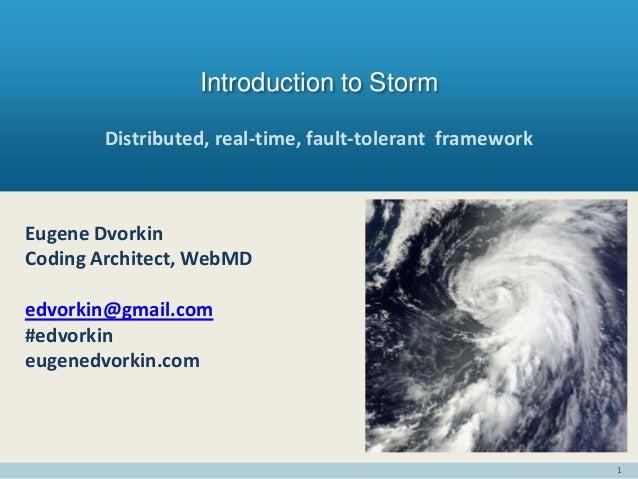 1 Distributed, real-time, fault-tolerant framework Introduction to Storm Eugene Dvorkin Coding Architect, WebMD edvorkin@g...