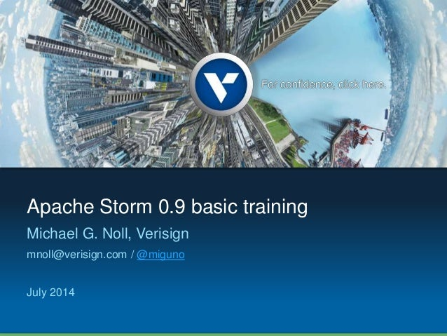 Apache Storm 0.9 basic training  Michael G. Noll, Verisign  mnoll@verisign.com / @miguno  July 2014