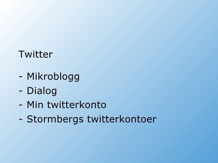 <ul><li>Twitter </li></ul><ul><li>Mikroblogg </li></ul><ul><li>Dialog </li></ul><ul><li>Min twitterkonto </li></ul><ul><li...