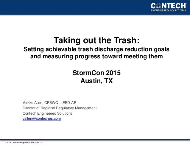 © 2015 Contech Engineered Solutions LLC Taking out the Trash: Setting achievable trash discharge reduction goals and measu...