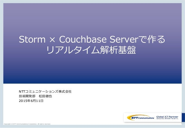 Copyright  ©  NTT  Communications  Corporation.  All  rights  reserved. Storm  ×  Couchbase  Serverで作る       リアルタイム解析基盤 NT...