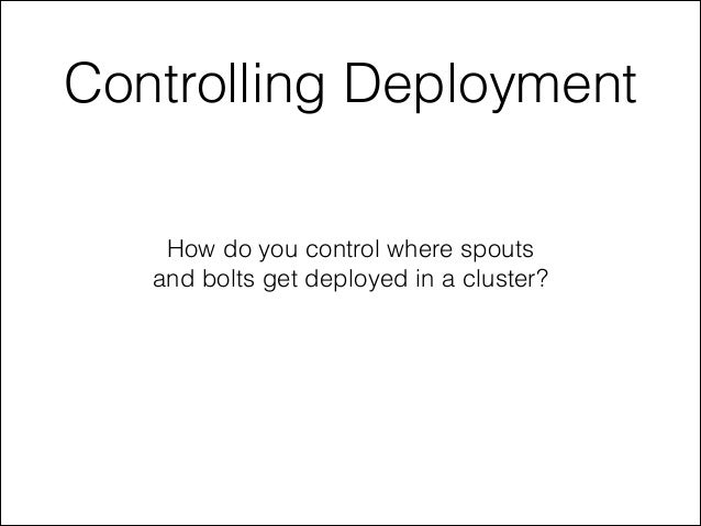 Controlling Deployment How do you control where spouts and bolts get deployed in a cluster?