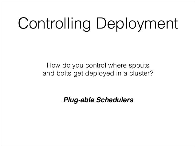 Controlling Deployment How do you control where spouts and bolts get deployed in a cluster? Plug-able Schedulers