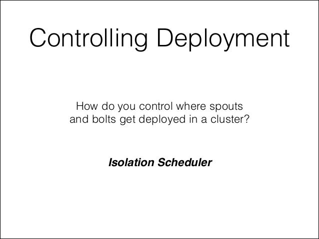 Controlling Deployment How do you control where spouts and bolts get deployed in a cluster? Isolation Scheduler