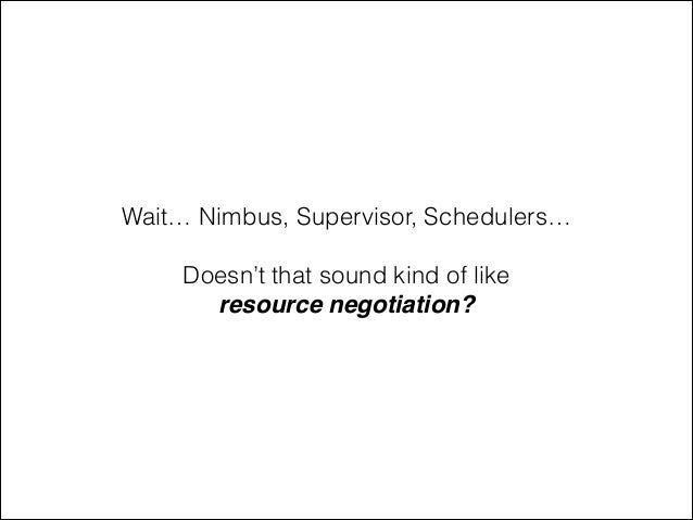 Wait… Nimbus, Supervisor, Schedulers… ! Doesn't that sound kind of like resource negotiation?