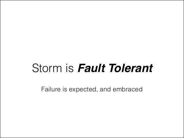 Storm is Fault Tolerant Failure is expected, and embraced