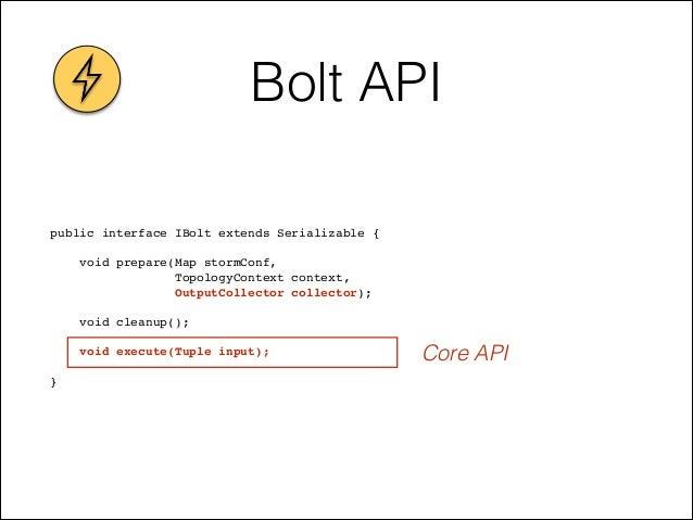 Bolt API public interface IBolt extends Serializable {! ! void prepare(Map stormConf, ! TopologyContext context, ! OutputC...