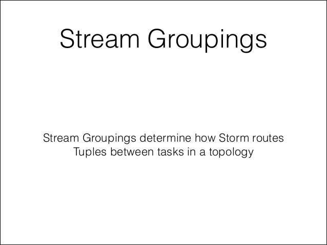 Stream Groupings Stream Groupings determine how Storm routes Tuples between tasks in a topology