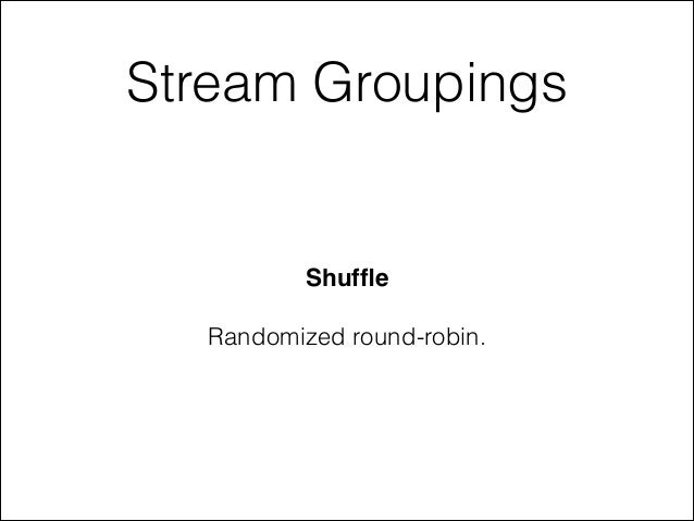 Stream Groupings Shuffle! ! Randomized round-robin.