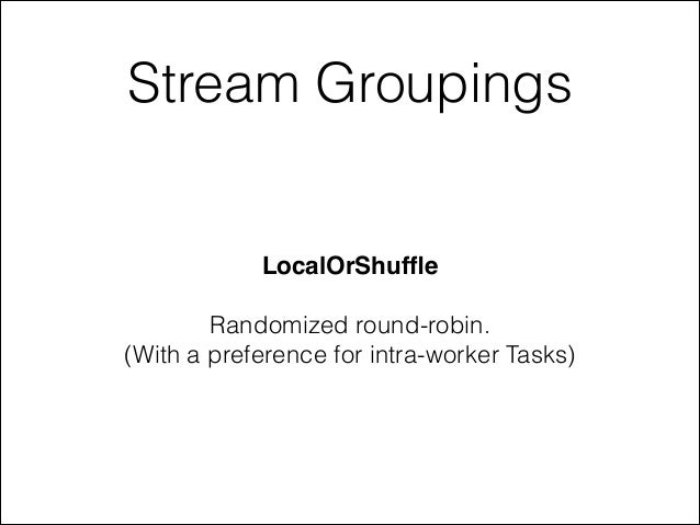 Stream Groupings LocalOrShuffle! ! Randomized round-robin. (With a preference for intra-worker Tasks)
