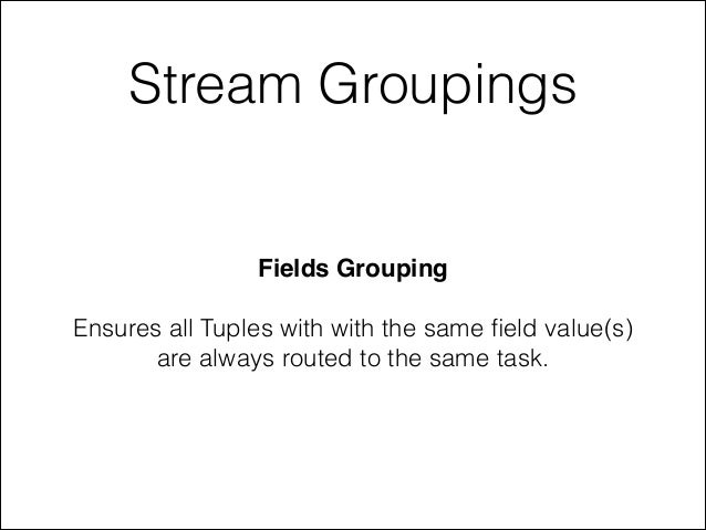 Stream Groupings Fields Grouping! ! Ensures all Tuples with with the same field value(s) are always routed to the same task.