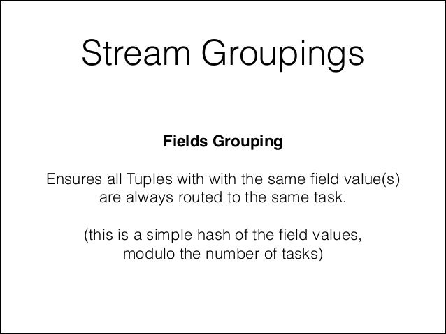 Stream Groupings Fields Grouping! ! Ensures all Tuples with with the same field value(s) are always routed to the same task...