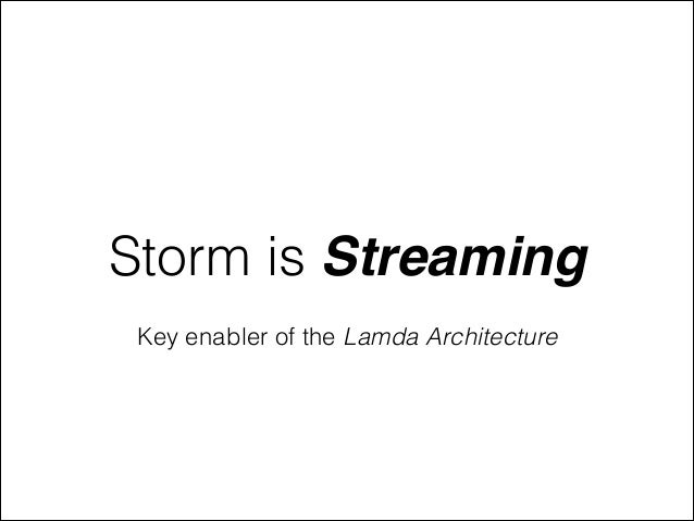Storm is Streaming Key enabler of the Lamda Architecture