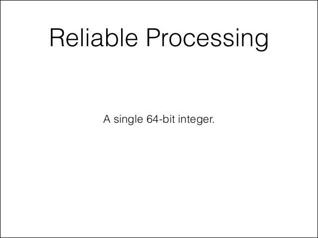 Reliable Processing A single 64-bit integer.