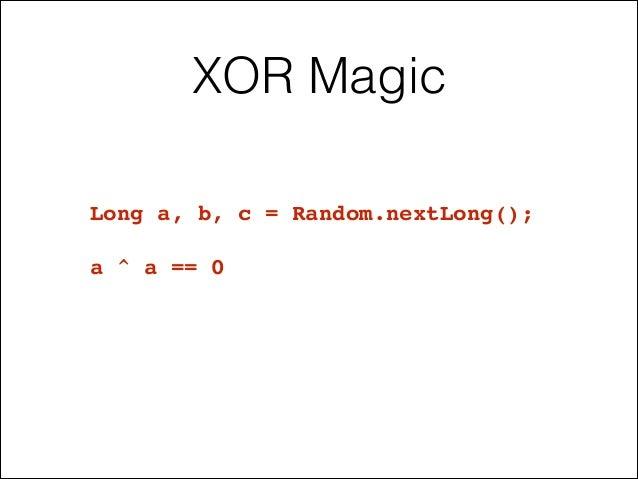 XOR Magic Long a, b, c = Random.nextLong();! ! a ^ a == 0