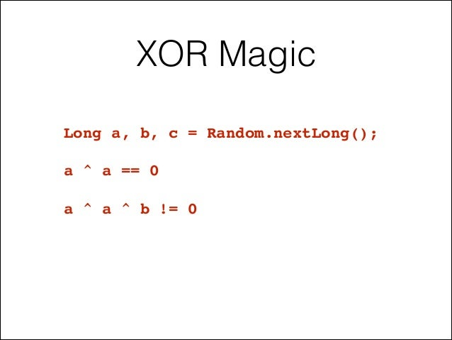 XOR Magic Long a, b, c = Random.nextLong();! ! a ^ a == 0! ! a ^ a ^ b != 0