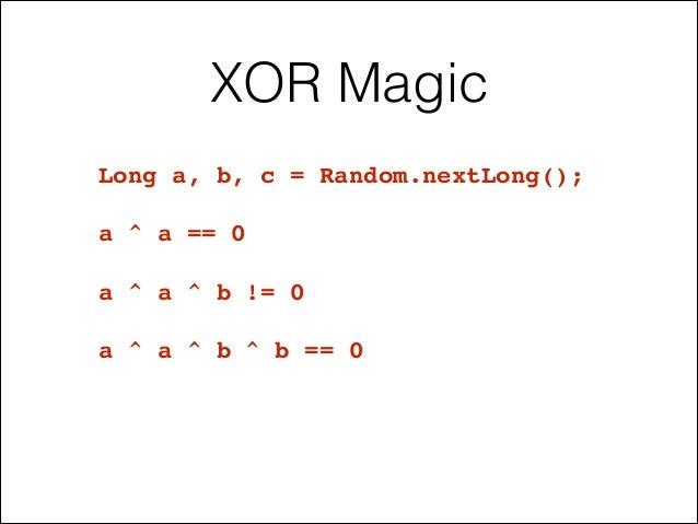 XOR Magic Long a, b, c = Random.nextLong();! ! a ^ a == 0! ! a ^ a ^ b != 0! ! a ^ a ^ b ^ b == 0