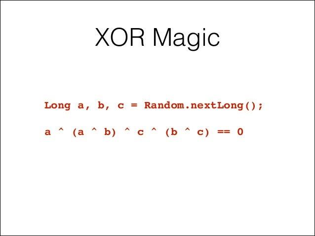 XOR Magic Long a, b, c = Random.nextLong();! ! a ^ (a ^ b) ^ c ^ (b ^ c) == 0