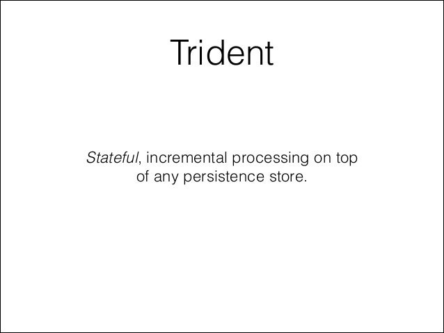 Trident Stateful, incremental processing on top of any persistence store.
