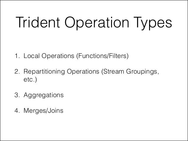 Trident Operation Types 1. Local Operations (Functions/Filters) 2. Repartitioning Operations (Stream Groupings, etc.) 3. A...