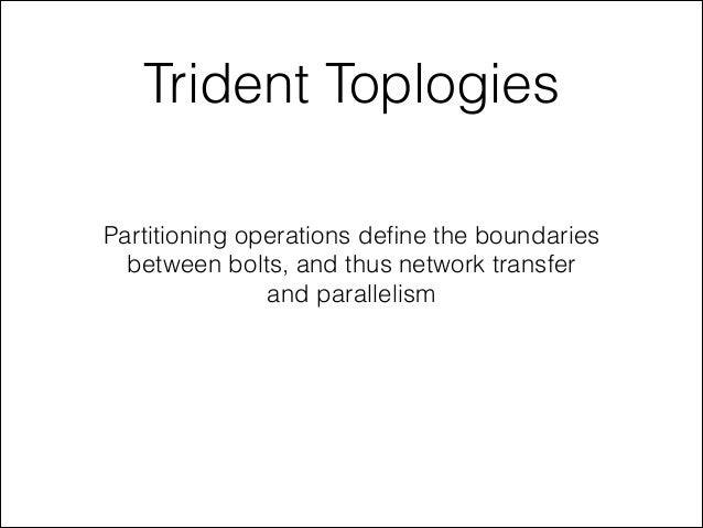 Trident Toplogies Partitioning operations define the boundaries between bolts, and thus network transfer and parallelism