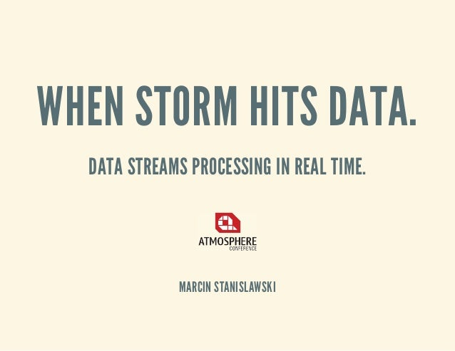 WHEN STORM HITS DATA. DATA STREAMS PROCESSING IN REAL TIME. MARCIN STANISLAWSKI