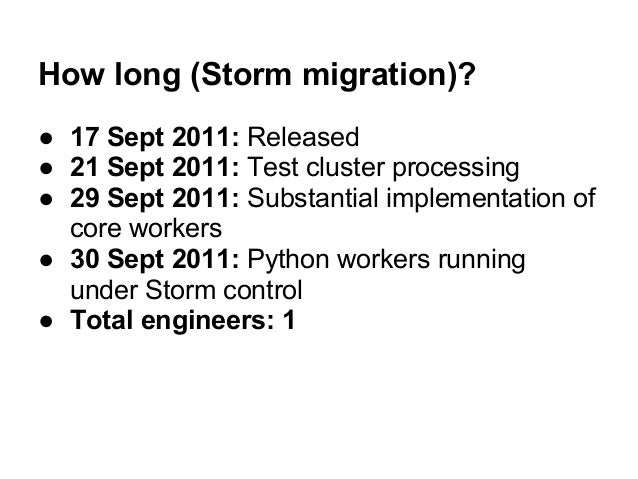 How long (Storm migration)?● 17 Sept 2011: Released● 21 Sept 2011: Test cluster processing● 29 Sept 2011: Substantial impl...