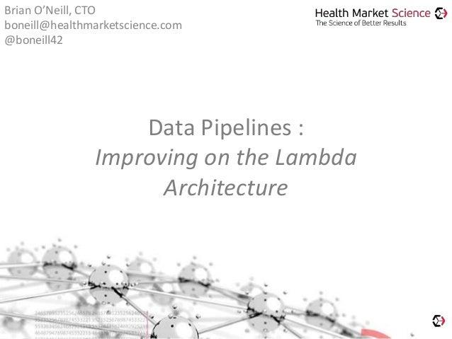 Data Pipelines : Improving on the Lambda Architecture Brian O'Neill, CTO boneill@healthmarketscience.com @boneill42