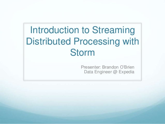 Introduction to Streaming Distributed Processing with Storm Presenter: Brandon O'Brien Data Engineer @ Expedia