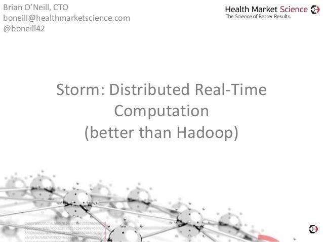 Storm: Distributed Real-Time Computation (better than Hadoop) Brian O'Neill, CTO boneill@healthmarketscience.com @boneill42