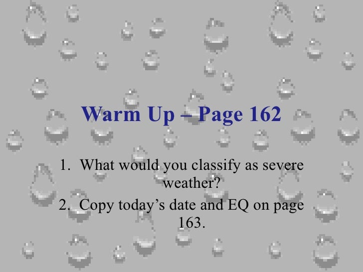 Warm Up – Page 162 <ul><li>What would you classify as severe weather? </li></ul><ul><li>Copy today's date and EQ on page 1...