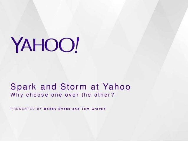 Spark and Storm at Yahoo  Wh y c h o o s e o n e o v e r t h e o t h e r ?  P R E S E N T E D B Y B o b b y E v a n s a n ...