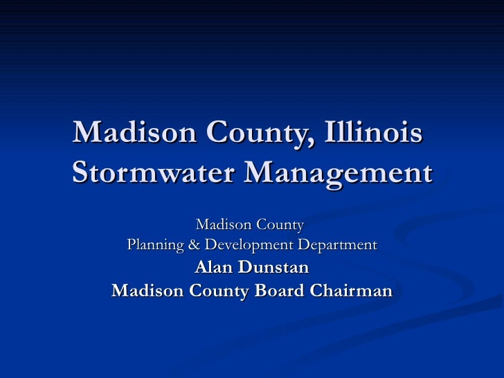 Madison County, Illinois  Stormwater Management Madison County  Planning & Development Department Alan Dunstan Madison Cou...